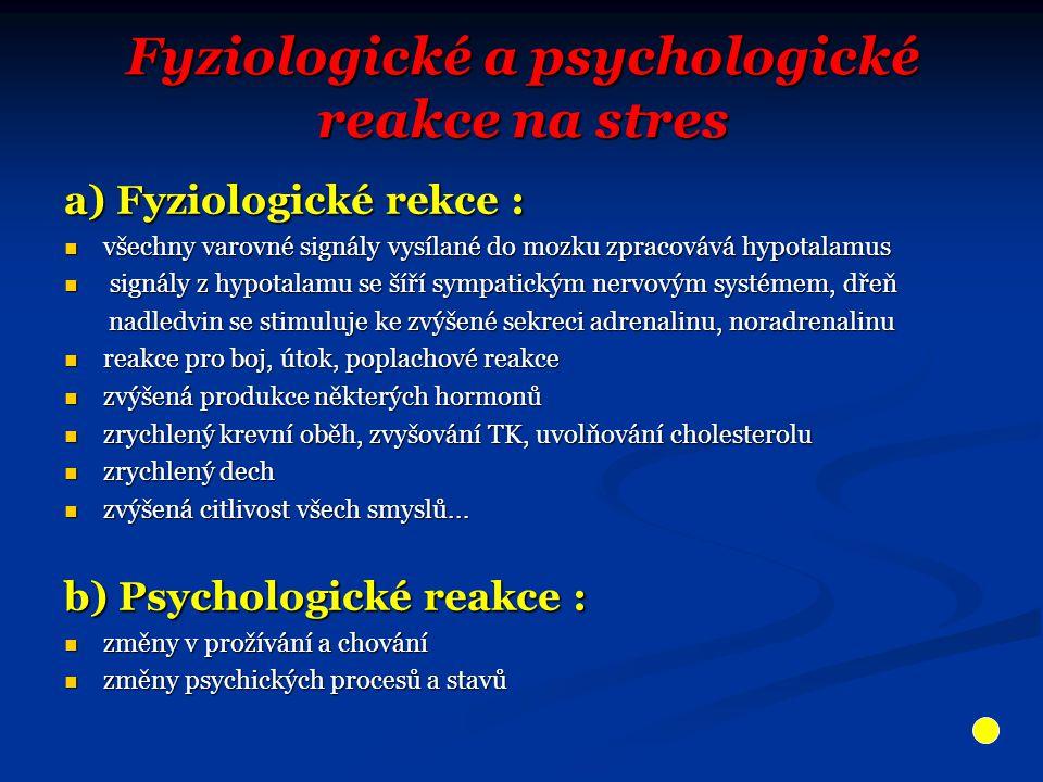 Fyziologické a psychologické reakce na stres a) Fyziologické rekce : všechny varovné signály vysílané do mozku zpracovává hypotalamus všechny varovné signály vysílané do mozku zpracovává hypotalamus signály z hypotalamu se šíří sympatickým nervovým systémem, dřeň signály z hypotalamu se šíří sympatickým nervovým systémem, dřeň nadledvin se stimuluje ke zvýšené sekreci adrenalinu, noradrenalinu nadledvin se stimuluje ke zvýšené sekreci adrenalinu, noradrenalinu reakce pro boj, útok, poplachové reakce reakce pro boj, útok, poplachové reakce zvýšená produkce některých hormonů zvýšená produkce některých hormonů zrychlený krevní oběh, zvyšování TK, uvolňování cholesterolu zrychlený krevní oběh, zvyšování TK, uvolňování cholesterolu zrychlený dech zrychlený dech zvýšená citlivost všech smyslů...