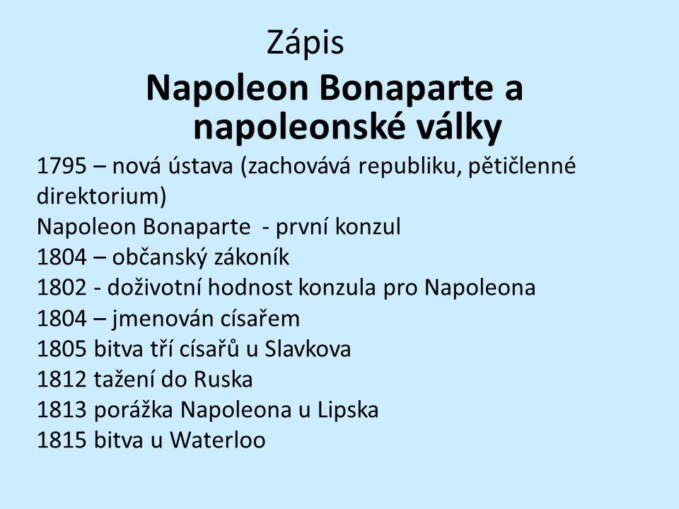 Zápis Napoleon Bonaparte a napoleonské války 1795 – nová ústava (zachovává republiku, pětičlenné direktorium) Napoleon Bonaparte - první konzul 1804 –