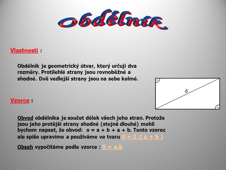 Vlastnosti : Obdélník je geometrický útvar, který určují dva rozměry. Protilehlé strany jsou rovnoběžné a shodné. Dvě vedlejší strany jsou na sebe kol