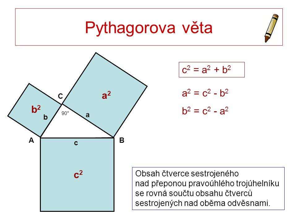 Pythagorova věta c 2 = a 2 + b 2 a 2 = c 2 - b 2 b 2 = c 2 - a 2 Obsah čtverce sestrojeného nad přeponou pravoúhlého trojúhelníku se rovná součtu obsahu čtverců sestrojených nad oběma odvěsnami.