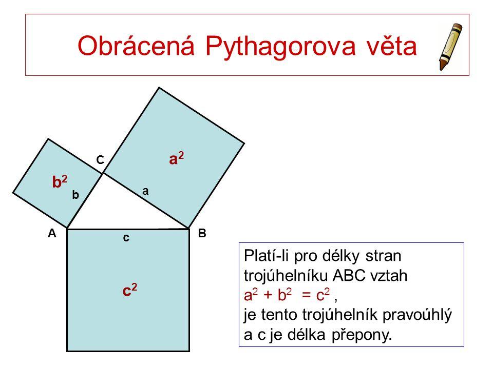 Obrácená Pythagorova věta AB C c a b c2c2 b2b2 a2a2 Platí-li pro délky stran trojúhelníku ABC vztah a 2 + b 2 = c 2, je tento trojúhelník pravoúhlý a c je délka přepony.