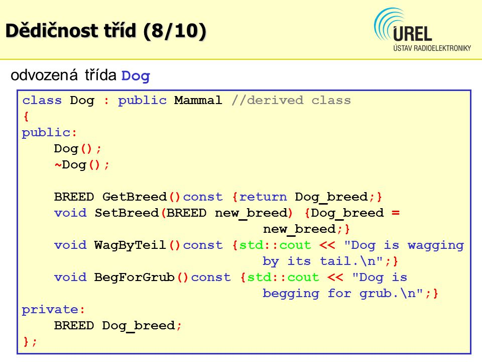 Dědičnost tříd (8/10) class Dog : public Mammal //derived class { public: Dog(); ~Dog(); BREED GetBreed()const {return Dog_breed;} void SetBreed(BREED new_breed) {Dog_breed = new_breed;} void WagByTeil()const {std::cout << Dog is wagging by its tail.\n ;} void BegForGrub()const {std::cout << Dog is begging for grub.\n ;} private: BREED Dog_breed; }; odvozená třída Dog