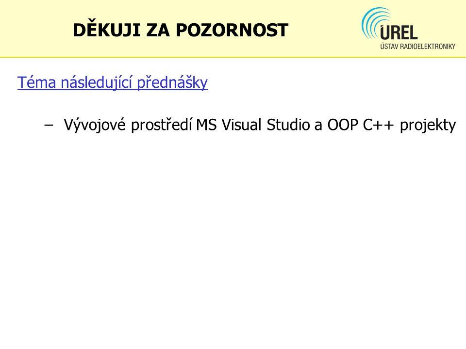 Téma následující přednášky – Vývojové prostředí MS Visual Studio a OOP C++ projekty DĚKUJI ZA POZORNOST