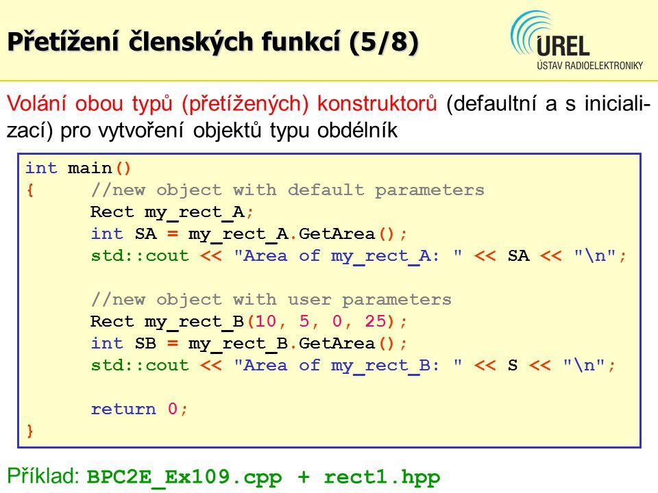 Přetížení členských funkcí (5/8) Volání obou typů (přetížených) konstruktorů (defaultní a s iniciali- zací) pro vytvoření objektů typu obdélník int main() {//new object with default parameters Rect my_rect_A; int SA = my_rect_A.GetArea(); std::cout << Area of my_rect_A: << SA << \n ; //new object with user parameters Rect my_rect_B(10, 5, 0, 25); int SB = my_rect_B.GetArea(); std::cout << Area of my_rect_B: << S << \n ; return 0; } Příklad: BPC2E_Ex109.cpp + rect1.hpp
