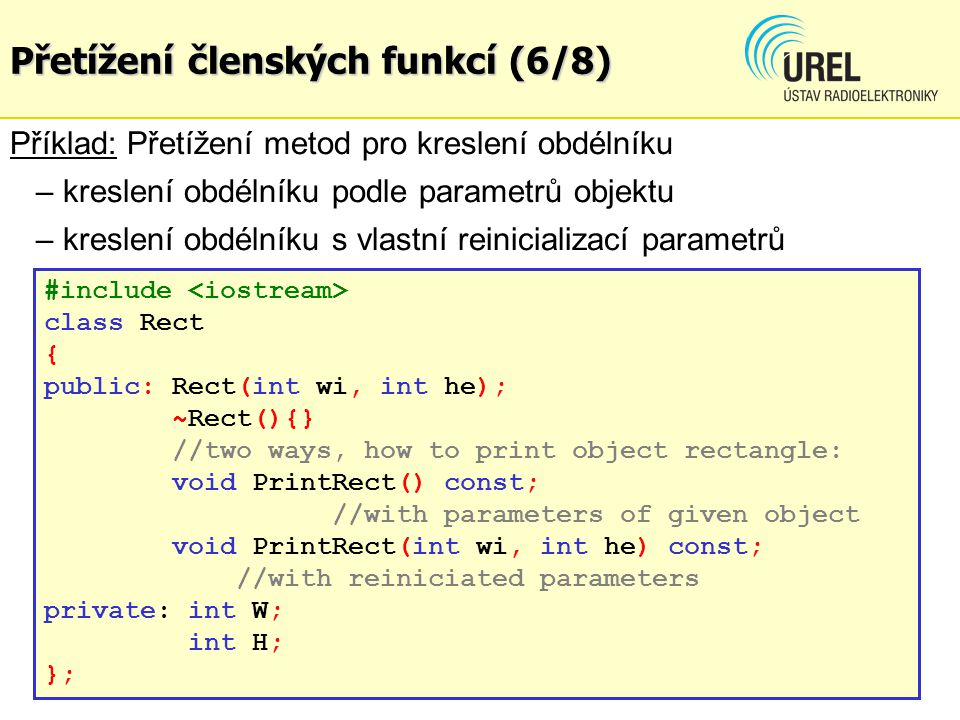 Přetížení členských funkcí (6/8) #include class Rect { public: Rect(int wi, int he); ~Rect(){} //two ways, how to print object rectangle: void PrintRe