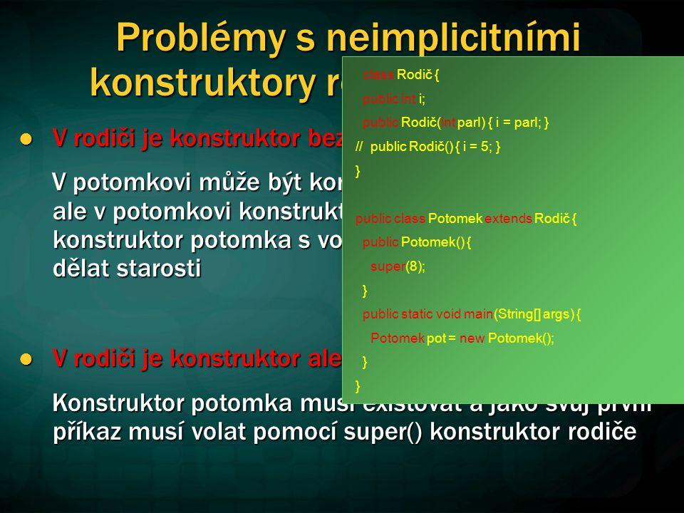 Problémy s neimplicitními konstruktory rodičovské třídy V rodiči je konstruktor bez parametrů nebo implicitní V rodiči je konstruktor bez parametrů nebo implicitní V potomkovi může být konstruktor implicitní.