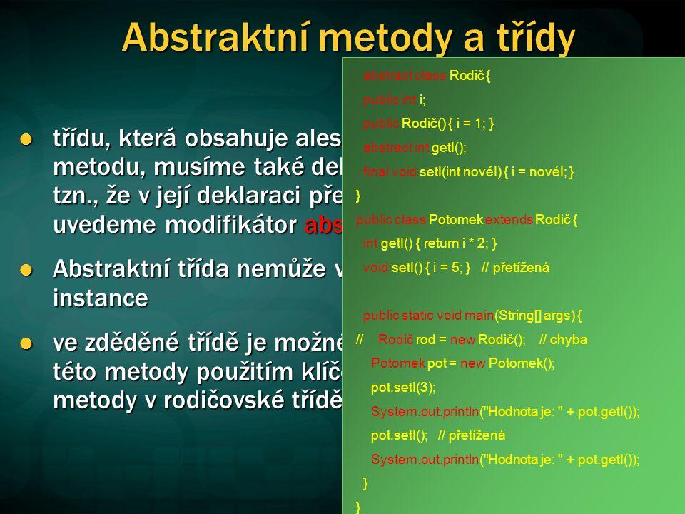 Abstraktní metody a třídy třídu, která obsahuje alespoň jednu abstraktní metodu, musíme také deklarovat jako abstraktní, tzn., že v její deklaraci před klíčovým slovem class uvedeme modifikátor abstract třídu, která obsahuje alespoň jednu abstraktní metodu, musíme také deklarovat jako abstraktní, tzn., že v její deklaraci před klíčovým slovem class uvedeme modifikátor abstract Abstraktní třída nemůže vytvářet vlastní samostatné instance Abstraktní třída nemůže vytvářet vlastní samostatné instance ve zděděné třídě je možné vynutit naprogramování této metody použitím klíčového slova abstract u metody v rodičovské třídě ve zděděné třídě je možné vynutit naprogramování této metody použitím klíčového slova abstract u metody v rodičovské třídě abstract class Rodič { public int i; public Rodič() { i = 1; } abstract int getI(); final void setI(int novéI) { i = novéI; } } public class Potomek extends Rodič { int getI() { return i * 2; } void setI() { i = 5; } // přetížená public static void main(String[] args) { // Rodič rod = new Rodič(); // chyba Potomek pot = new Potomek(); pot.setI(3); System.out.println( Hodnota je: + pot.getI()); pot.setI(); // přetížená System.out.println( Hodnota je: + pot.getI()); }