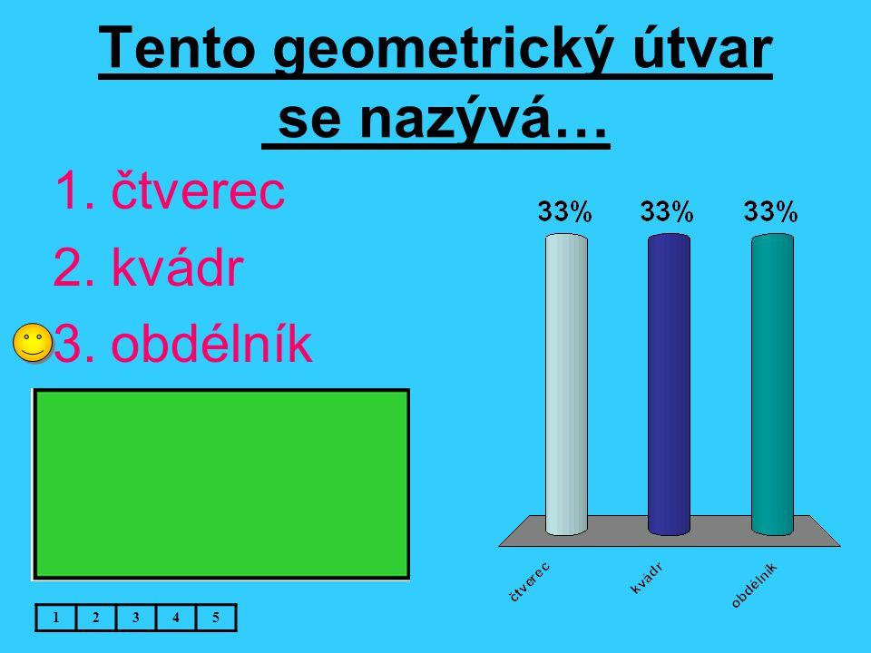Tento geometrický útvar se nazývá… 12345 1.čtverec 2.kvádr 3.obdélník