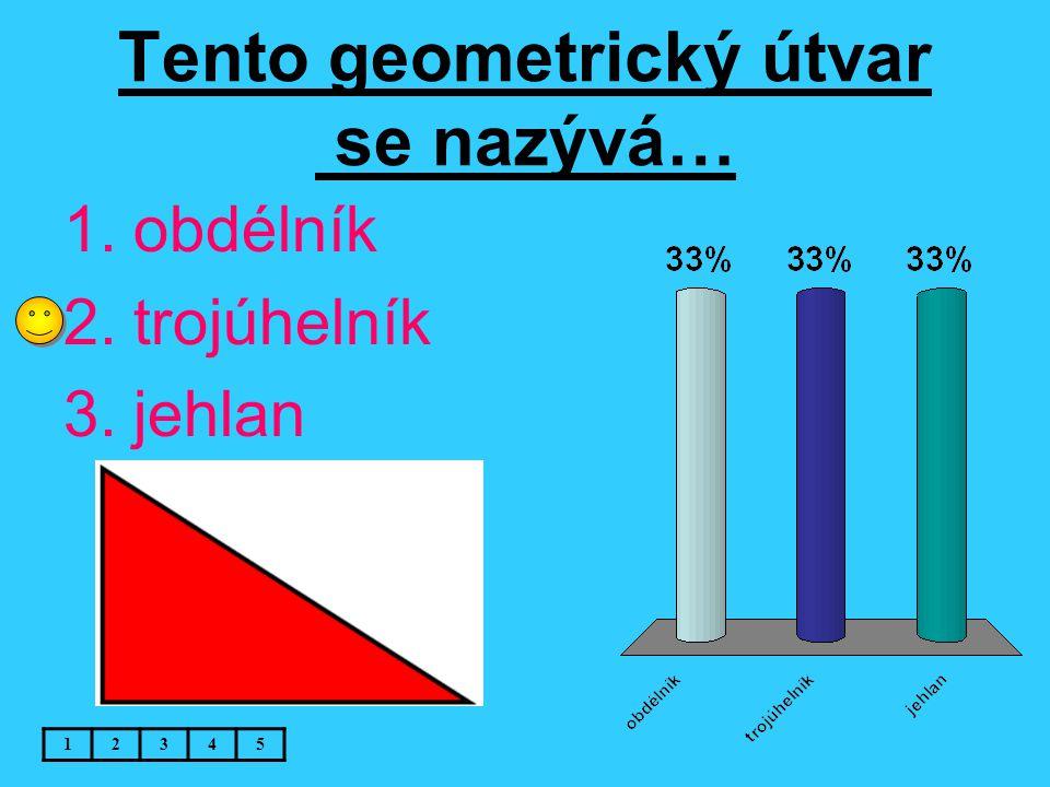 Tento geometrický útvar se nazývá… 12345 1.obdélník 2.trojúhelník 3.jehlan