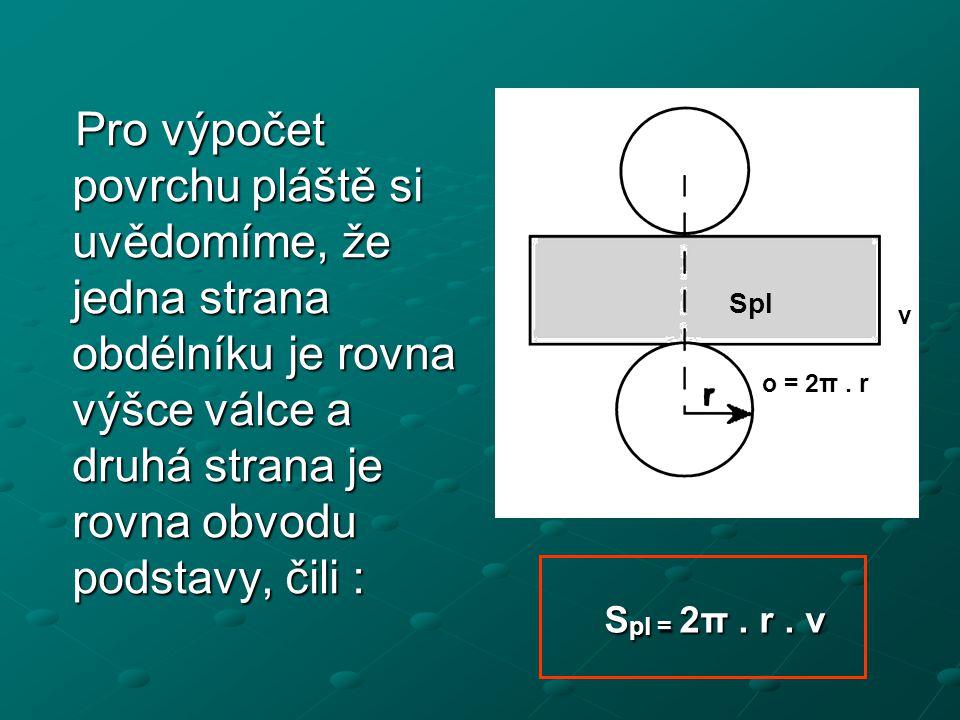 Pro výpočet povrchu pláště si uvědomíme, že jedna strana obdélníku je rovna výšce válce a druhá strana je rovna obvodu podstavy, čili : Pro výpočet po