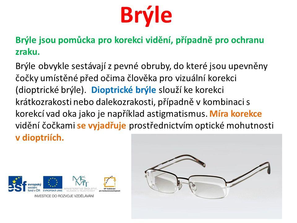 Brýle Brýle jsou pomůcka pro korekci vidění, případně pro ochranu zraku. Brýle obvykle sestávají z pevné obruby, do které jsou upevněny čočky umístěné