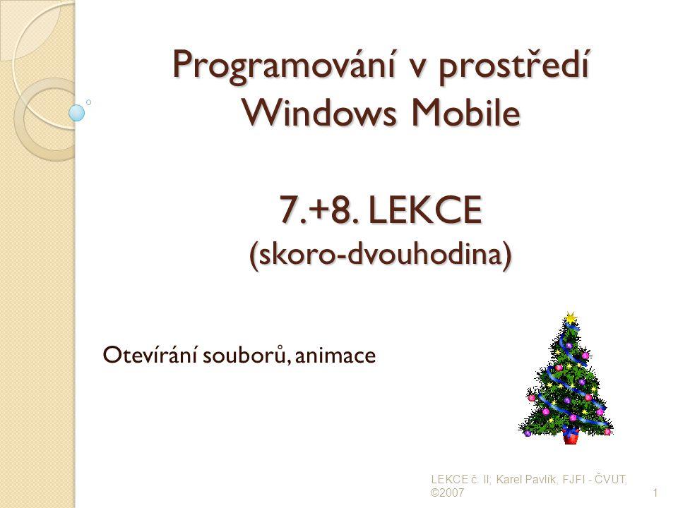 Programování v prostředí Windows Mobile 7.+8. LEKCE (skoro-dvouhodina) Otevírání souborů, animace 1 LEKCE č. II; Karel Pavlík, FJFI - ČVUT, ©2007