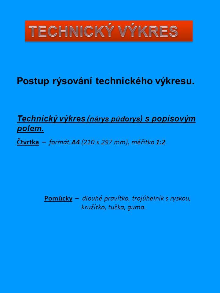 Postup rýsování technického výkresu. Technický výkres ( nárys půdorys ) s popisovým polem. Čtvrtka – formát A4 (210 x 297 mm), měřítko 1:2. Pomůcky –
