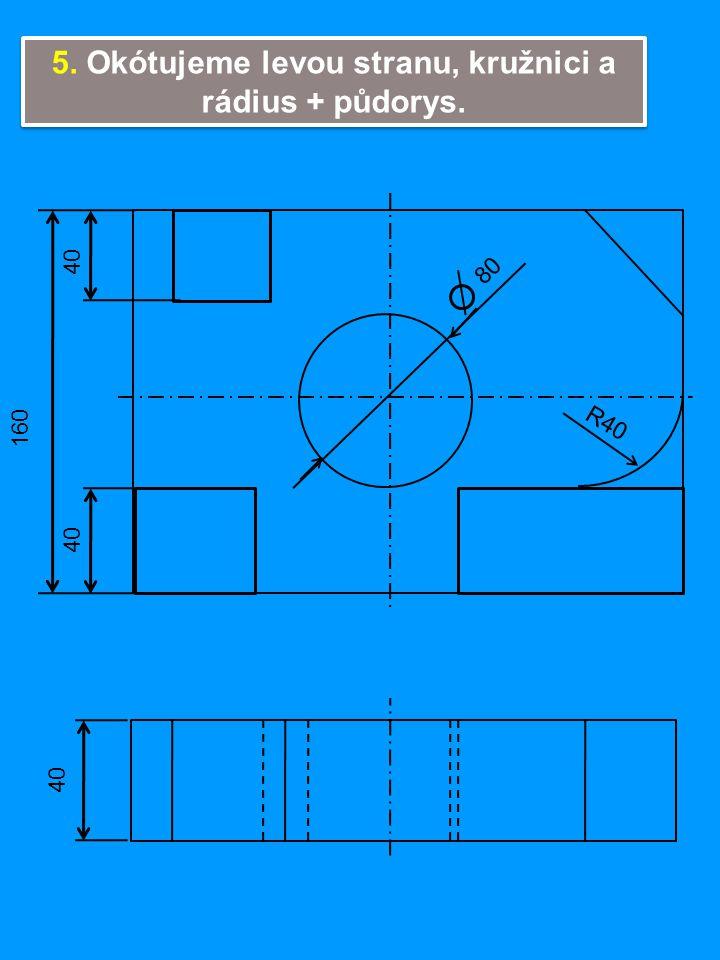 5. Okótujeme levou stranu, kružnici a rádius + půdorys. 40 160 40 80 R40