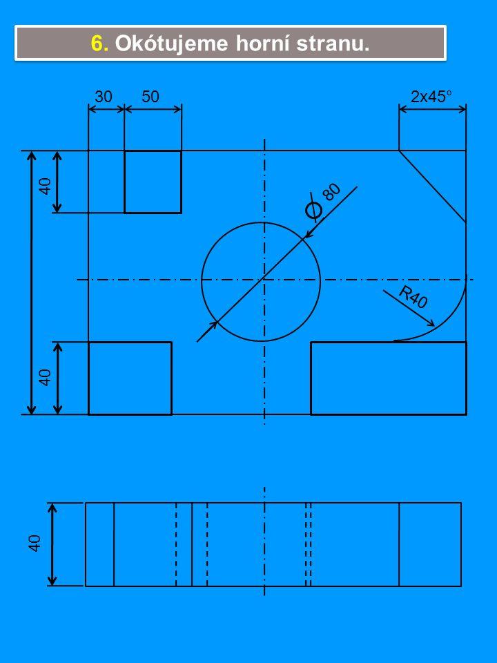 6. Okótujeme horní stranu. 40 80 R40 2x45°3050