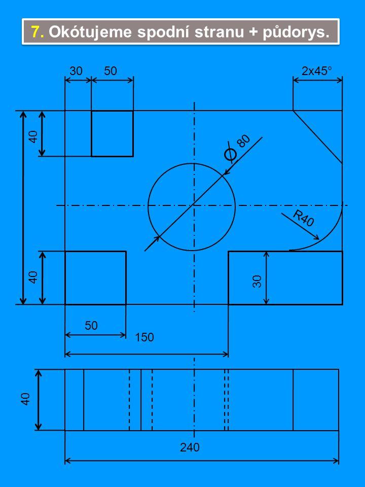 7. Okótujeme spodní stranu + půdorys. 40 80 R40 2x45°3050 150 240 30