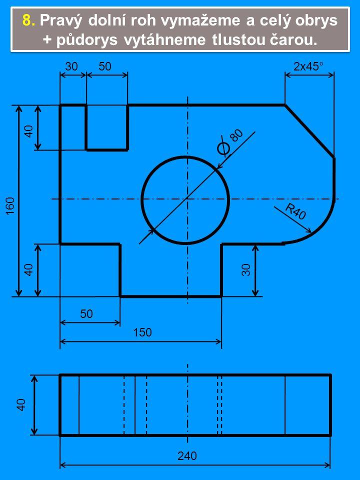 40 80 R40 2x45°3050 150 50 30 240 160 8. Pravý dolní roh vymažeme a celý obrys + půdorys vytáhneme tlustou čarou.