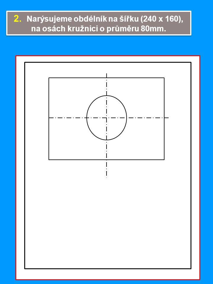 2. Narýsujeme obdélník na šířku (240 x 160), na osách kružnici o průměru 80mm. 2. Narýsujeme obdélník na šířku (240 x 160), na osách kružnici o průměr