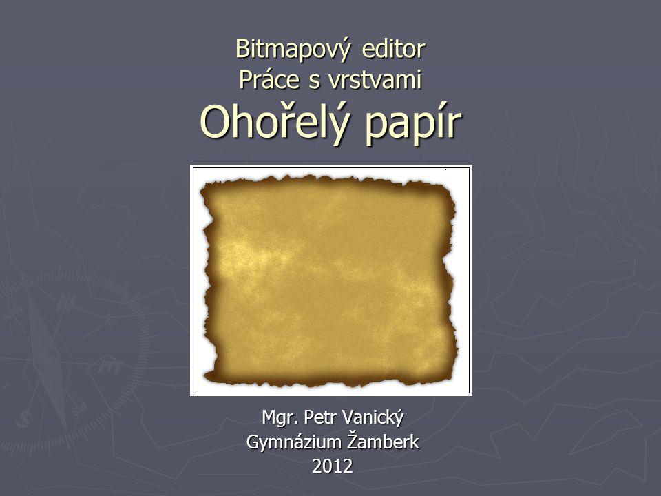 Bitmapový editor Práce s vrstvami Ohořelý papír Mgr. Petr Vanický Gymnázium Žamberk 2012