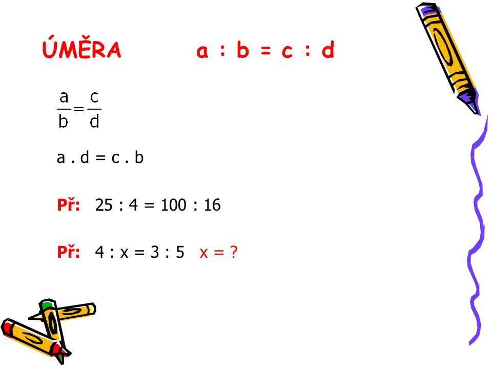 ÚMĚRAa : b = c : d a. d = c. b Př: 25 : 4 = 100 : 16 Př: 4 : x = 3 : 5 x = ?