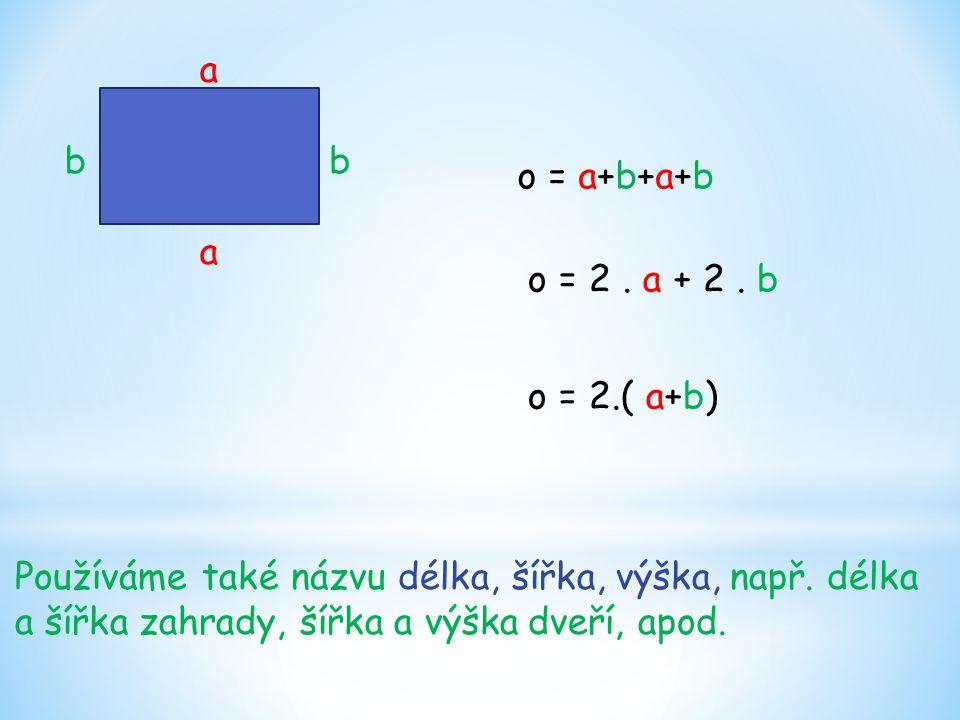 o = a+b+a+b a b a b Používáme také názvu délka, šířka, výška, např. délka a šířka zahrady, šířka a výška dveří, apod. o = 2. a + 2. b o = 2.( a+b)