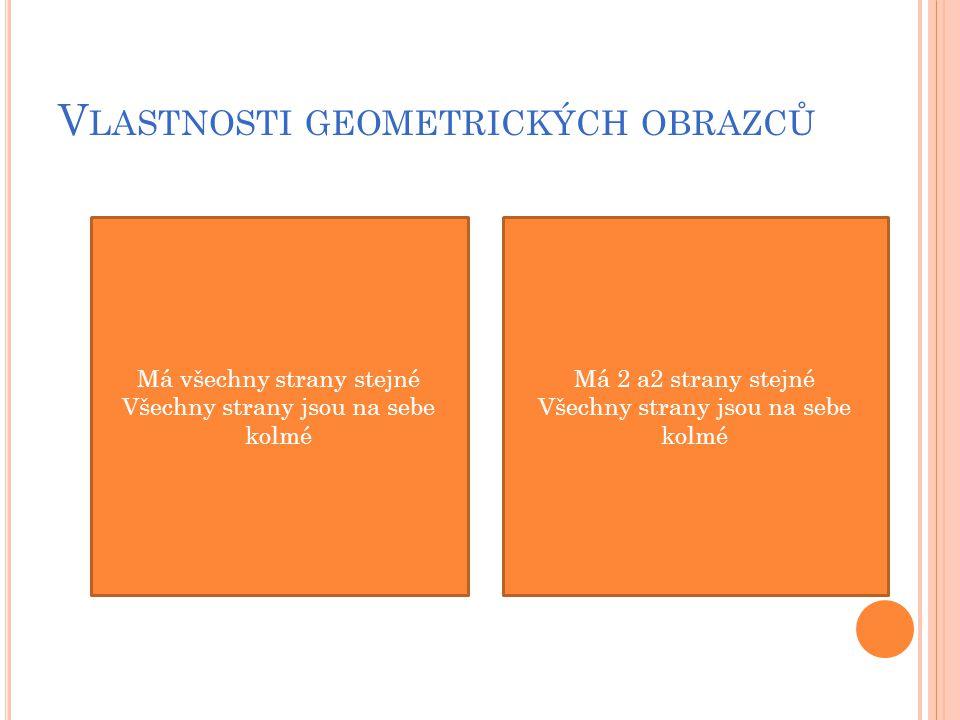 V LASTNOSTI GEOMETRICKÝCH OBRAZCŮ čtverec obdélník Má 2 a2 strany stejné Všechny strany jsou na sebe kolmé Má všechny strany stejné Všechny strany jsou na sebe kolmé