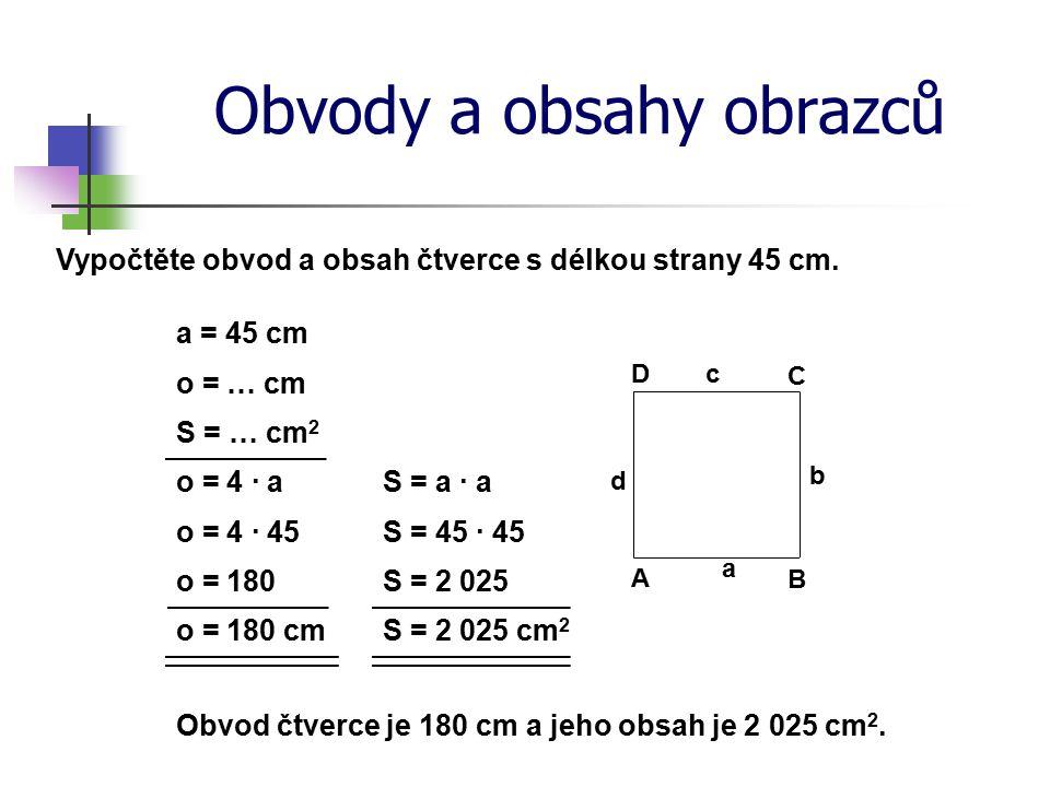 Obvody a obsahy obrazců Vypočtěte obvod a obsah čtverce s délkou strany 45 cm. o = … cm S = … cm 2 o = 4 · a o = 180 o = 180 cm Obvod čtverce je 180 c
