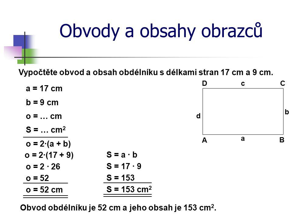 Obvody a obsahy obrazců Vypočtěte obvod a obsah obdélníku s délkami stran 17 cm a 9 cm. b = 9 cm S = … cm 2 o = 2·(a + b) o = 2 · 26 o = 52 S = 153 cm