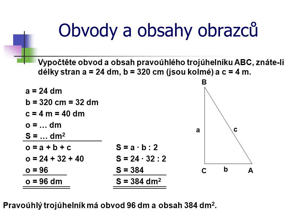 Obvody a obsahy obrazců Vypočtěte obvod a obsah pravoúhlého trojúhelníku ABC, znáte-li délky stran a = 24 dm, b = 320 cm (jsou kolmé) a c = 4 m. a = 2