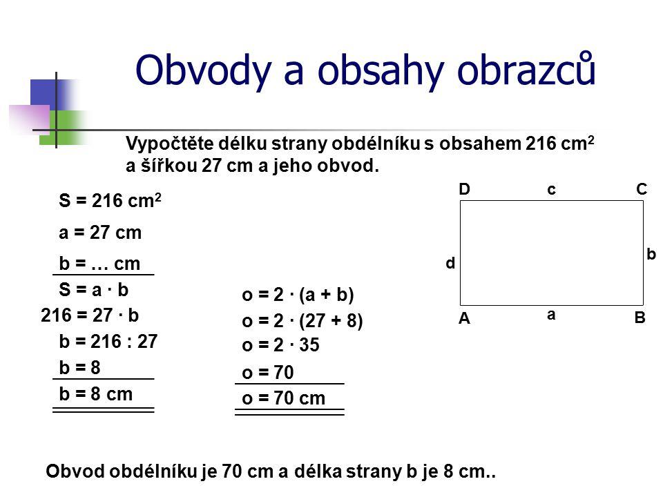 Obvody a obsahy obrazců Vypočtěte délku strany obdélníku s obsahem 216 cm 2 a šířkou 27 cm a jeho obvod. a = 27 cm S = a · b b = 216 : 27 b = 8 o = 70