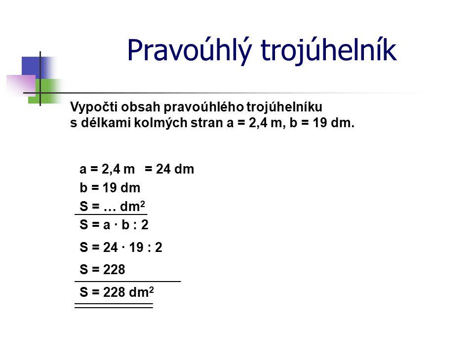 Pravoúhlý trojúhelník Vypočti obsah pravoúhlého trojúhelníku s délkami kolmých stran a = 2,4 m, b = 19 dm. a = 2,4 m S = … dm 2 S = a · b : 2 S = 24 ·