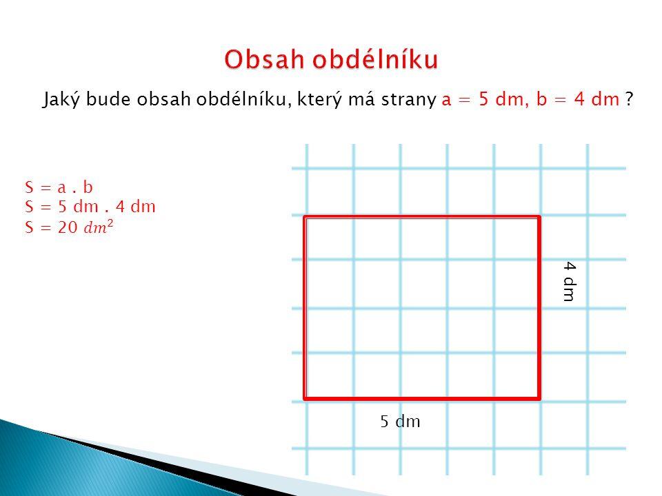 Jaký bude obsah obdélníku, který má strany a = 5 dm, b = 4 dm ? 5 dm 4 dm