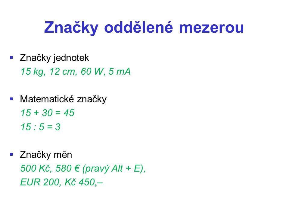 Značky oddělené mezerou   Značky jednotek 15 kg, 12 cm, 60 W, 5 mA   Matematické značky 15 + 30 = 45 15 : 5 = 3   Značky měn 500 Kč, 580 € (pravý Alt + E),, EUR 200, Kč 450,–