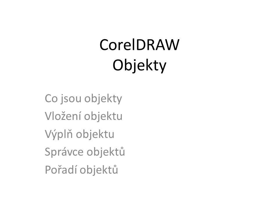 CorelDRAW Objekty Co jsou objekty Vložení objektu Výplň objektu Správce objektů Pořadí objektů