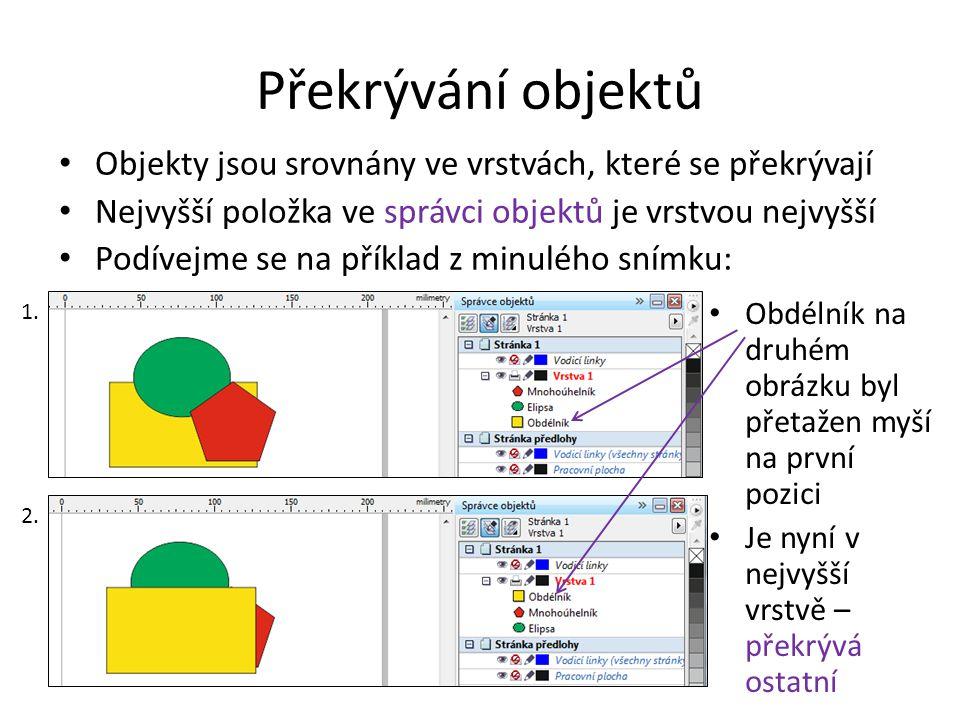 Překrývání objektů Objekty jsou srovnány ve vrstvách, které se překrývají Nejvyšší položka ve správci objektů je vrstvou nejvyšší Podívejme se na příklad z minulého snímku: Obdélník na druhém obrázku byl přetažen myší na první pozici Je nyní v nejvyšší vrstvě – překrývá ostatní 1.