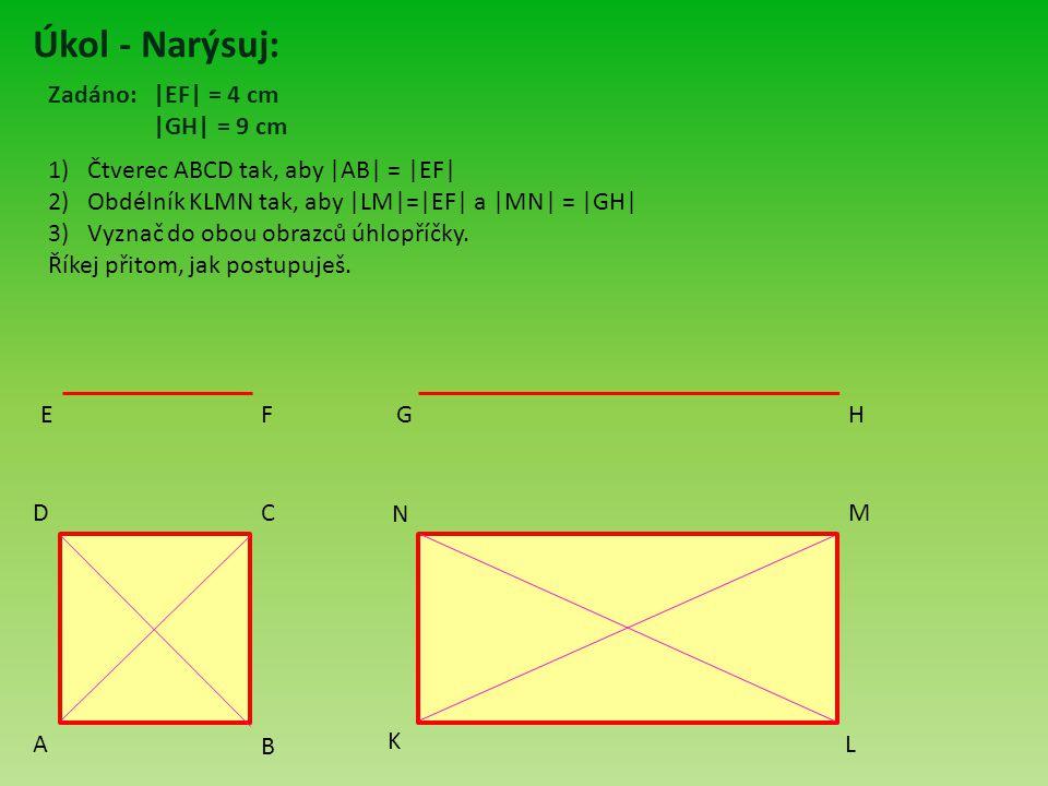 Úkol - Narýsuj: 1)Čtverec ABCD tak, aby  AB  =  EF  2)Obdélník KLMN tak, aby  LM = EF  a  MN  =  GH  3)Vyznač do obou obrazců úhlopříčky. Říkej přitom