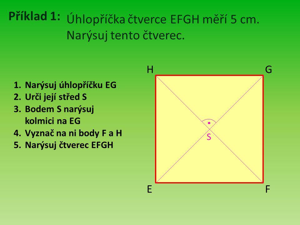 Příklad 1: Úhlopříčka čtverce EFGH měří 5 cm. Narýsuj tento čtverec. E F H G 1.Narýsuj úhlopříčku EG 2.Urči její střed S 3.Bodem S narýsuj kolmici na