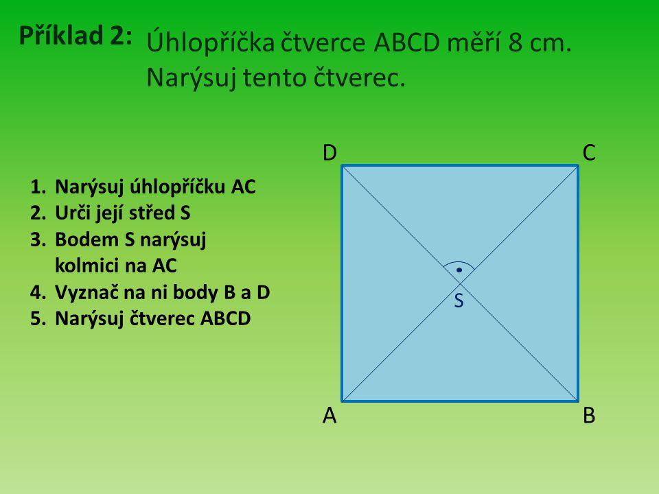 Příklad 2: Úhlopříčka čtverce ABCD měří 8 cm. Narýsuj tento čtverec. A B D C 1.Narýsuj úhlopříčku AC 2.Urči její střed S 3.Bodem S narýsuj kolmici na