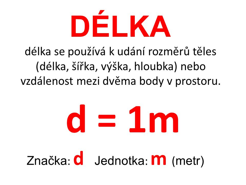 DÉLKA délka se používá k udání rozměrů těles (délka, šířka, výška, hloubka) nebo vzdálenost mezi dvěma body v prostoru. Značka : d Jednotka : m ( metr