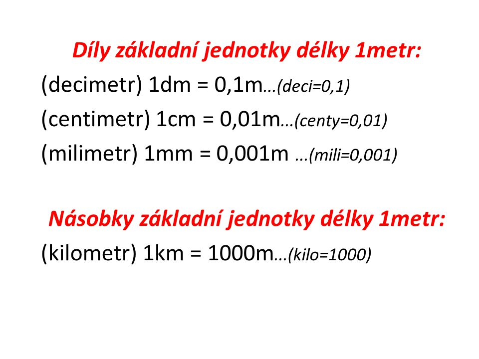 Díly základní jednotky délky 1metr: (decimetr) 1dm = 0,1m...(deci=0,1) (centimetr) 1cm = 0,01m...(centy=0,01) (milimetr) 1mm = 0,001m...(mili=0,001) Násobky základní jednotky délky 1metr: (kilometr) 1km = 1000m...(kilo=1000)