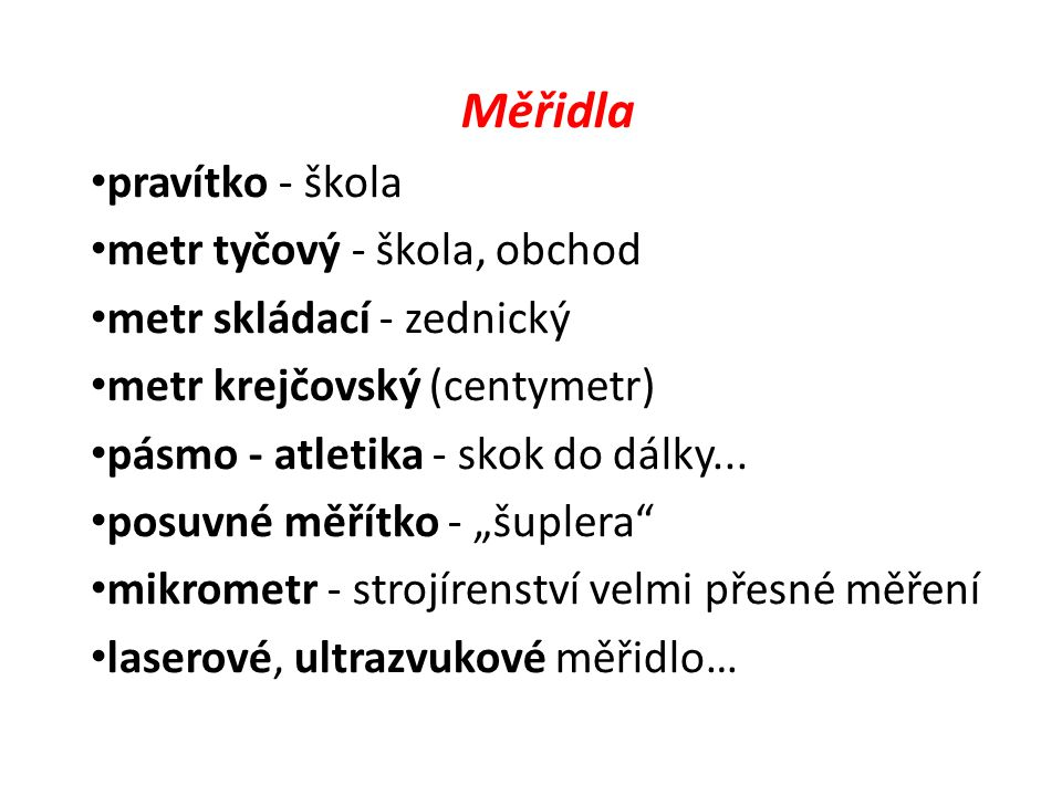 Měřidla pravítko - škola metr tyčový - škola, obchod metr skládací - zednický metr krejčovský (centymetr) pásmo - atletika - skok do dálky... posuvné