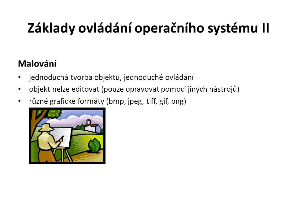 Základy ovládání operačního systému II Malování jednoduchá tvorba objektů, jednoduché ovládání objekt nelze editovat (pouze opravovat pomocí jiných nástrojů) různé grafické formáty (bmp, jpeg, tiff, gif, png)