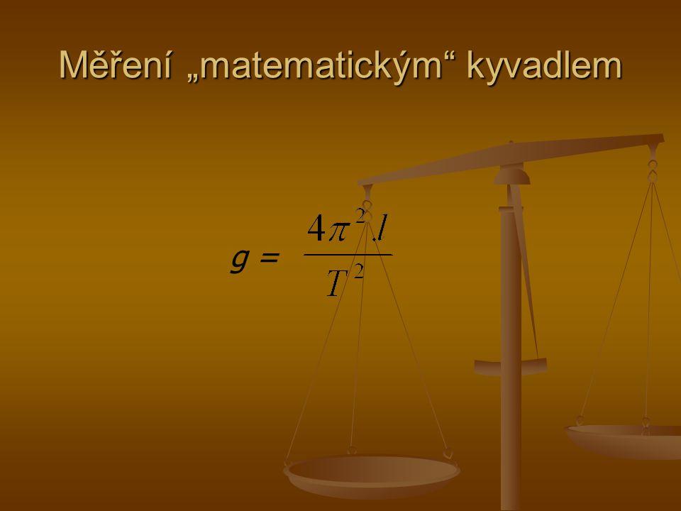 Porovnání výsledků Reverzní kyvadlo Reverzní kyvadlo Matematické kyvadlo A co z toho plyne… g = 9.75± 0.05 m.s -1 g = 9.72 m.s -1
