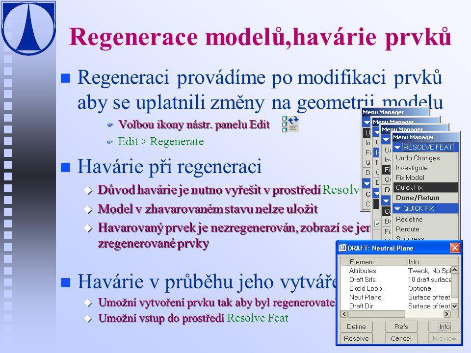 Regenerace modelů,havárie prvků n n Regeneraci provádíme po modifikaci prvků aby se uplatnili změny na geometrii modelu F Volbou ikony nástr. panelu E