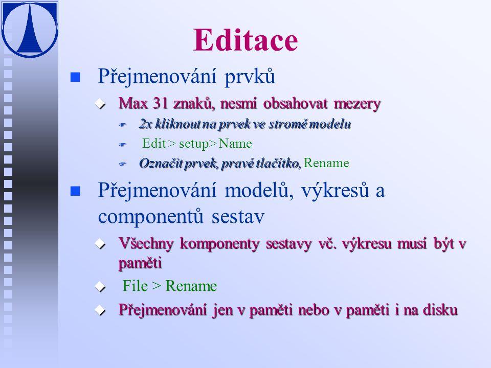 Editace n n Přejmenování prvků u Max 31 znaků, nesmí obsahovat mezery F 2x kliknout na prvek ve stromě modelu F F Edit > setup> Name F Označit prvek, pravé tlačítko, F Označit prvek, pravé tlačítko, Rename n n Přejmenování modelů, výkresů a componentů sestav u Všechny komponenty sestavy vč.