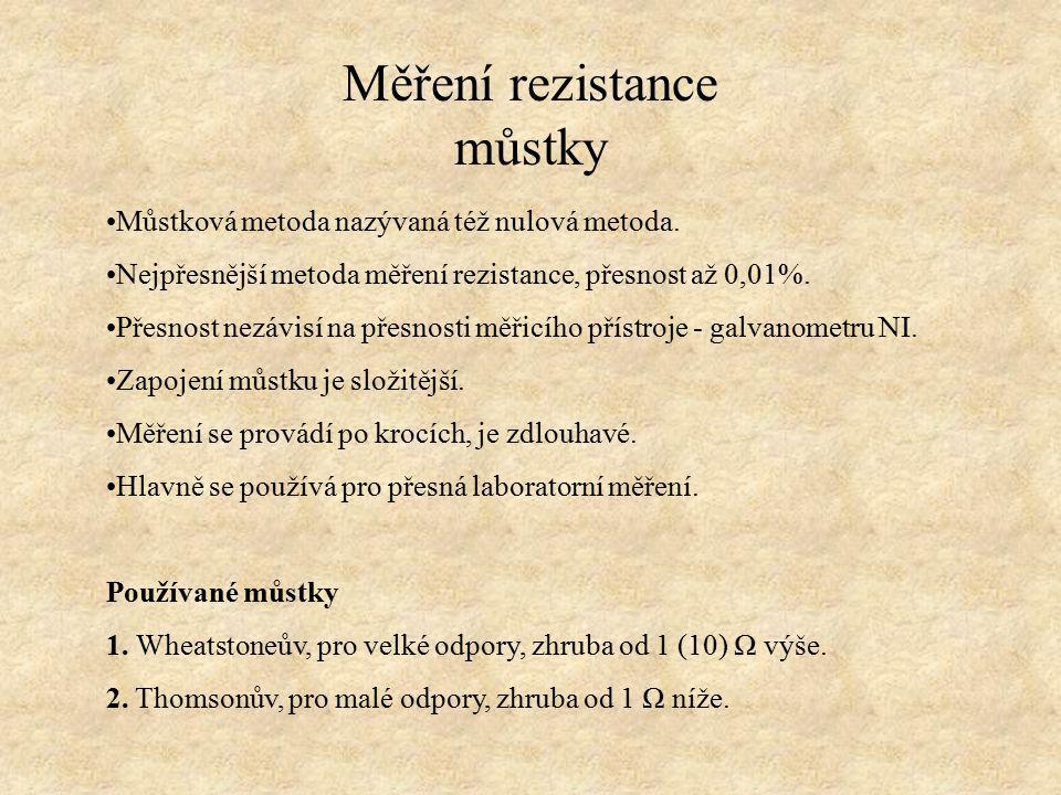 Měření rezistance můstky Můstková metoda nazývaná též nulová metoda. Nejpřesnější metoda měření rezistance, přesnost až 0,01%. Přesnost nezávisí na př