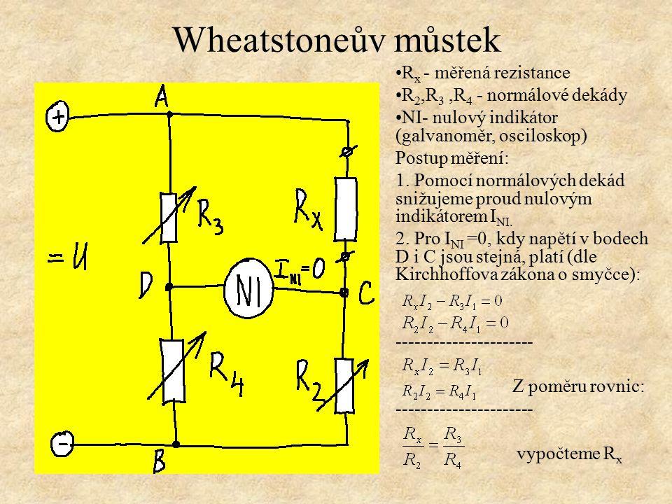 Wheatstoneův můstek R x - měřená rezistance R 2,R 3,R 4 - normálové dekády NI- nulový indikátor (galvanoměr, osciloskop) Postup měření: 1. Pomocí norm