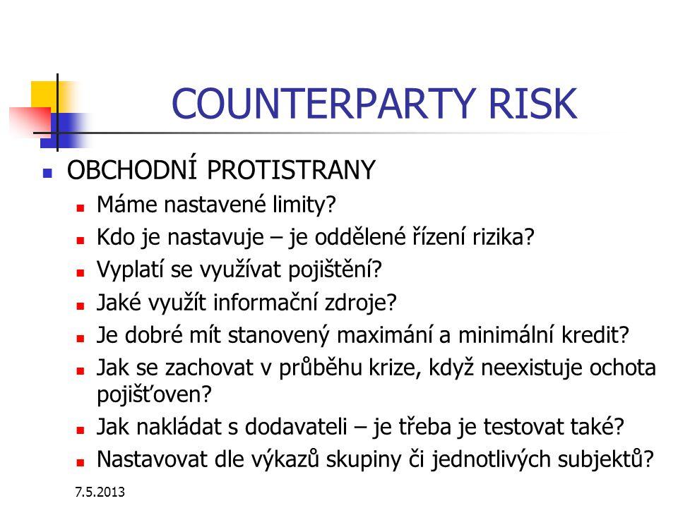 7.5.2013 COUNTERPARTY RISK OBCHODNÍ PROTISTRANY Máme nastavené limity? Kdo je nastavuje – je oddělené řízení rizika? Vyplatí se využívat pojištění? Ja