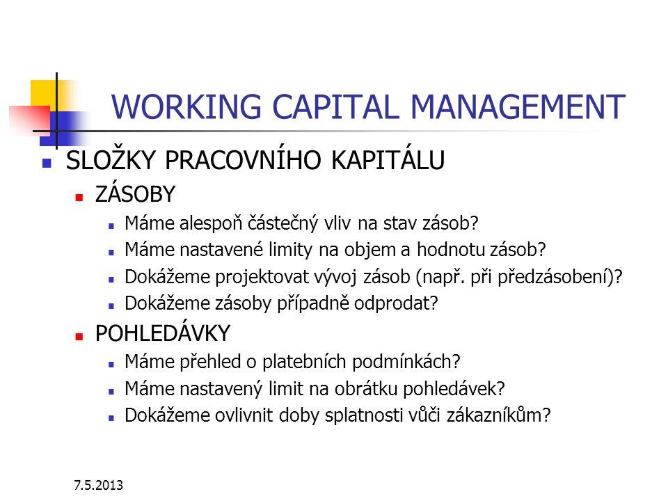 7.5.2013 WORKING CAPITAL MANAGEMENT SLOŽKY PRACOVNÍHO KAPITÁLU ZÁSOBY Máme alespoň částečný vliv na stav zásob? Máme nastavené limity na objem a hodno