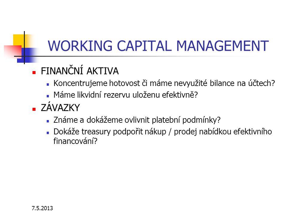 7.5.2013 WORKING CAPITAL MANAGEMENT FINANČNÍ AKTIVA Koncentrujeme hotovost či máme nevyužité bilance na účtech? Máme likvidní rezervu uloženu efektivn